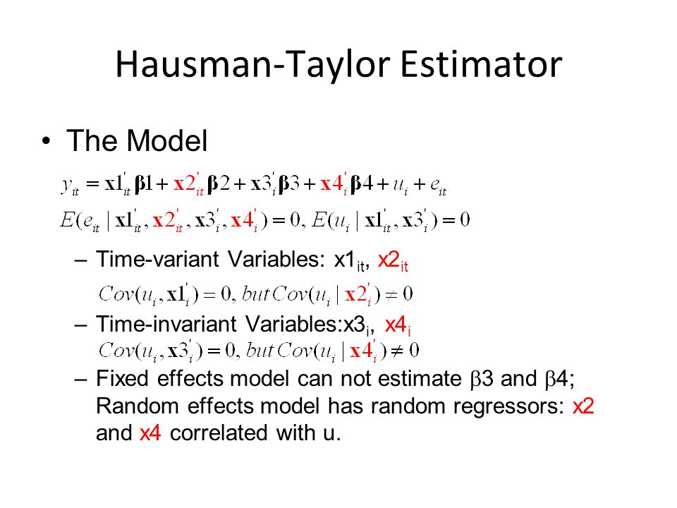 Hausman-Taylor Estimator The Model –Time-variant Variables: x1 it, x2 it –Time-invariant Variables:x3 i, x4 i –Fixed effects model can not estimate  3 and  4; Random effects model has random regressors: x2 and x4 correlated with u.