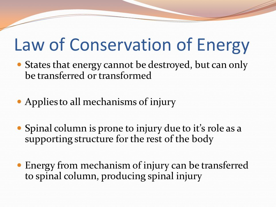 Law of Conservation of Energy States that energy cannot be destroyed, but can only be transferred or transformed Applies to all mechanisms of injury S