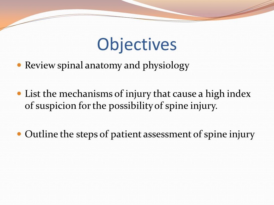 Objectives Review spinal anatomy and physiology List the mechanisms of injury that cause a high index of suspicion for the possibility of spine injury