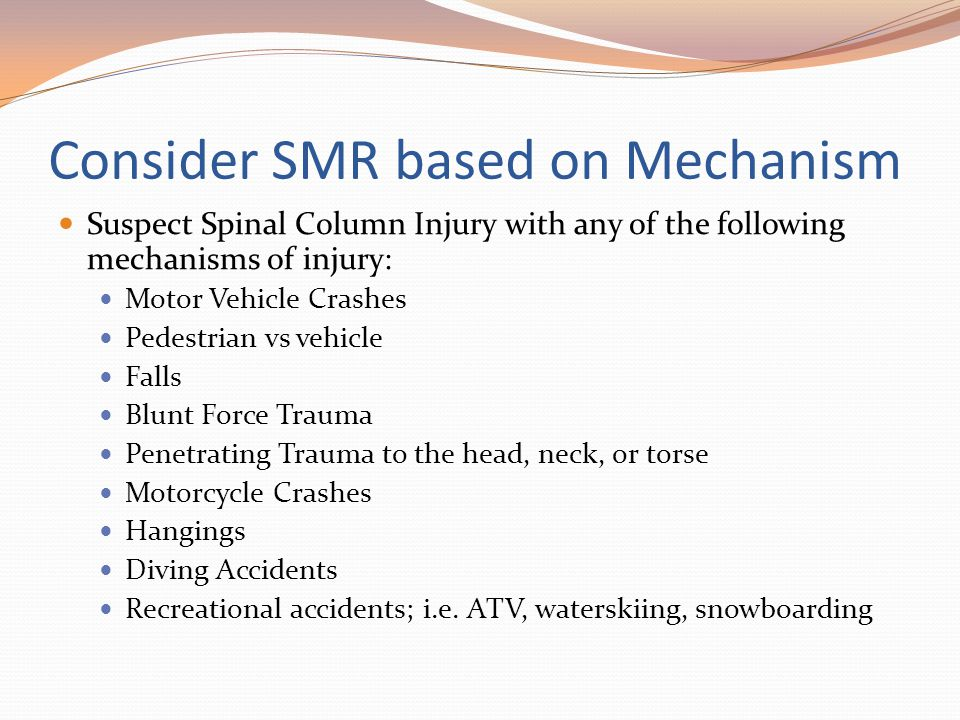 Consider SMR based on Mechanism Suspect Spinal Column Injury with any of the following mechanisms of injury: Motor Vehicle Crashes Pedestrian vs vehic