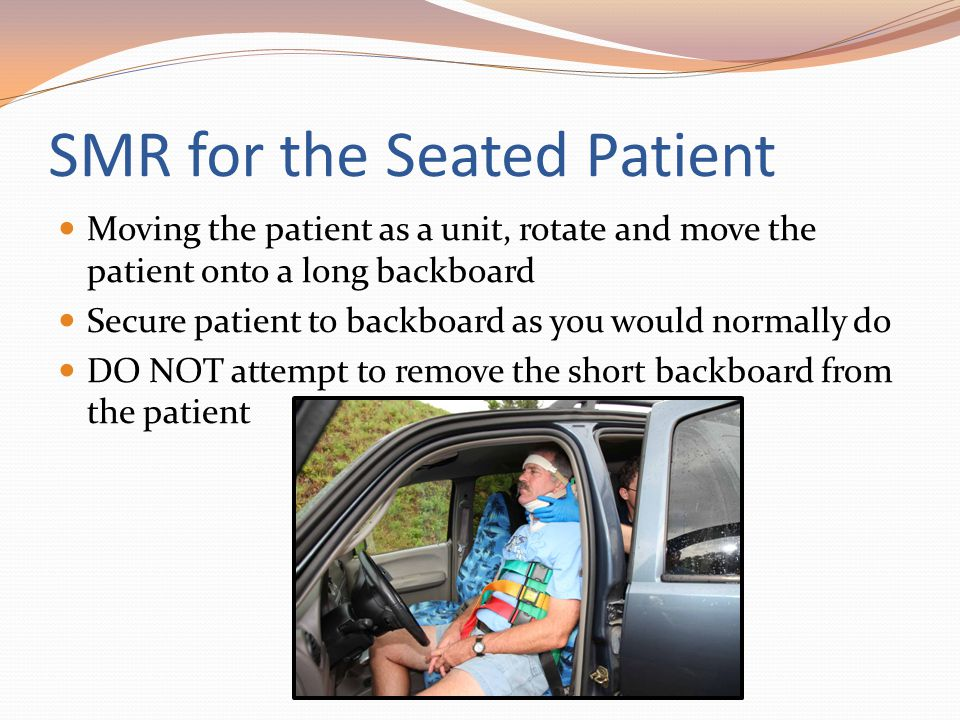 SMR for the Seated Patient Moving the patient as a unit, rotate and move the patient onto a long backboard Secure patient to backboard as you would no