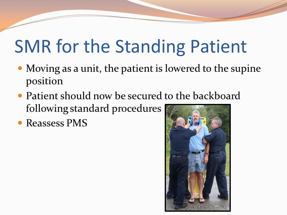 SMR for the Standing Patient Moving as a unit, the patient is lowered to the supine position Patient should now be secured to the backboard following