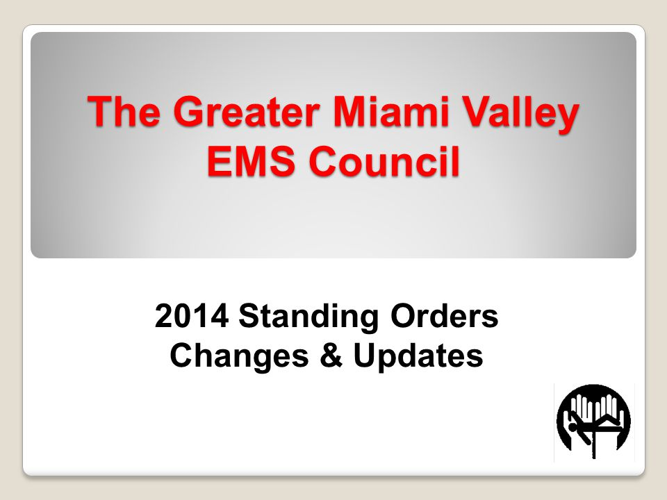 The Greater Miami Valley EMS Council 2014 Standing Orders Changes & Updates