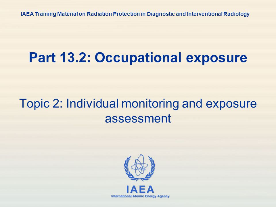 IAEA International Atomic Energy Agency Part 13.2: Occupational exposure Topic 2: Individual monitoring and exposure assessment IAEA Training Material