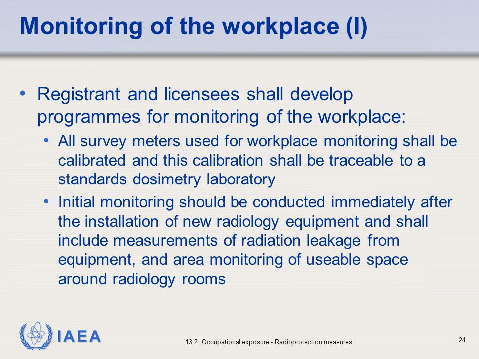 IAEA 13.2: Occupational exposure - Radioprotection measures 24 Monitoring of the workplace (I) Registrant and licensees shall develop programmes for m