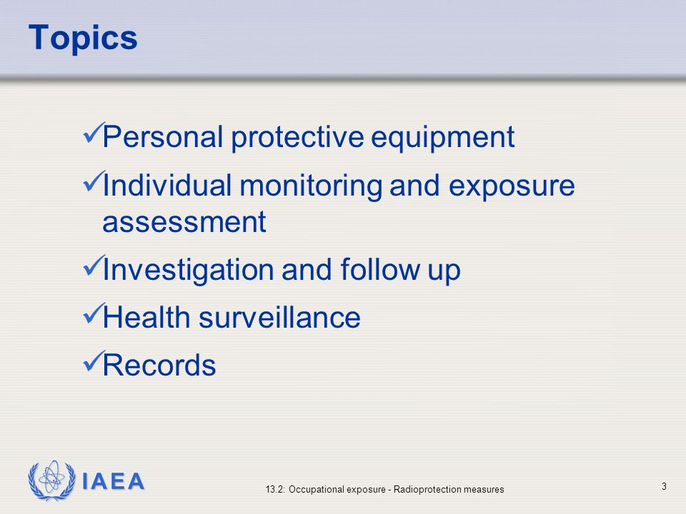 IAEA 13.2: Occupational exposure - Radioprotection measures 34 Health surveillance (I) Primary purpose is to assess the initial and continuing fitness of employees for their intended tasks Medical surveillance (medical examinations) to workers as specified by the Regulatory Authority.