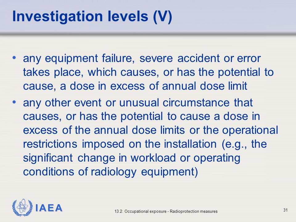 IAEA 13.2: Occupational exposure - Radioprotection measures 31 Investigation levels (V) any equipment failure, severe accident or error takes place, w