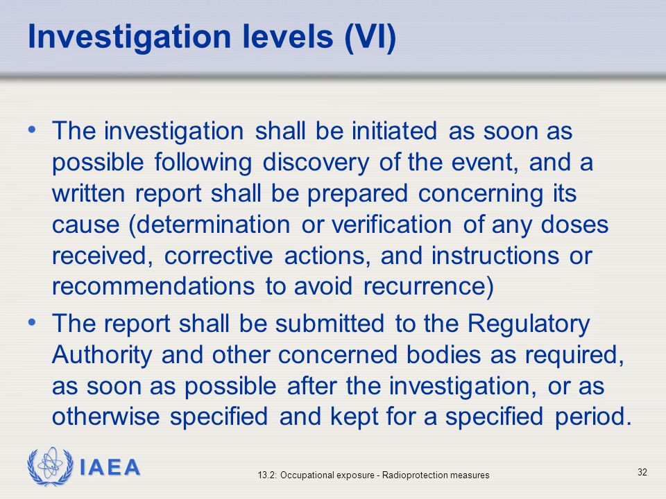 IAEA 13.2: Occupational exposure - Radioprotection measures 32 Investigation levels (VI) The investigation shall be initiated as soon as possible foll