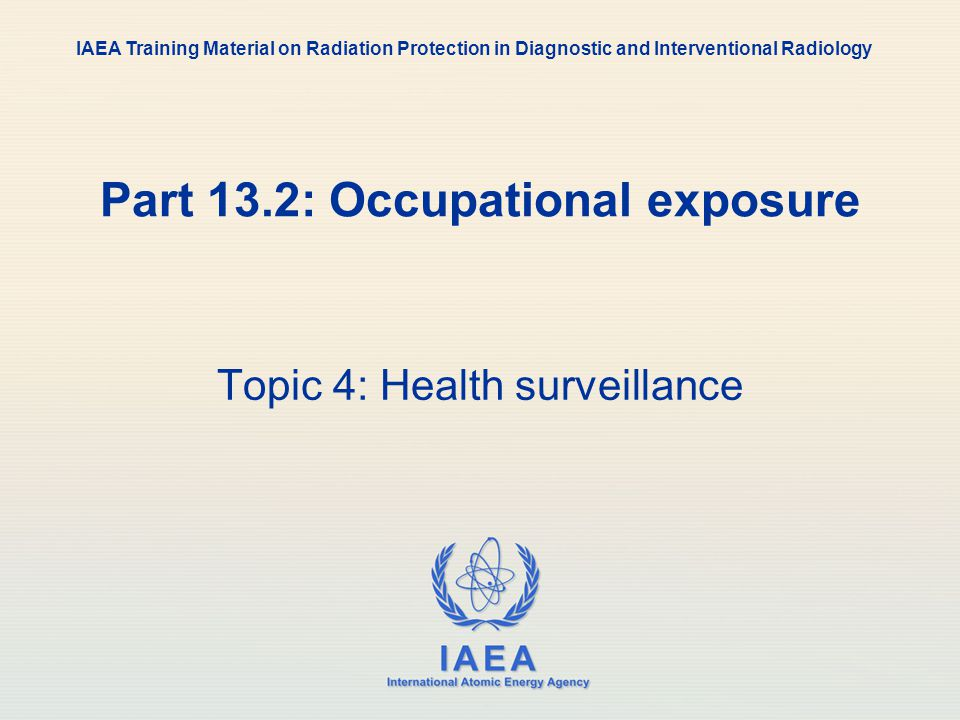 IAEA International Atomic Energy Agency Part 13.2: Occupational exposure Topic 4: Health surveillance IAEA Training Material on Radiation Protection i