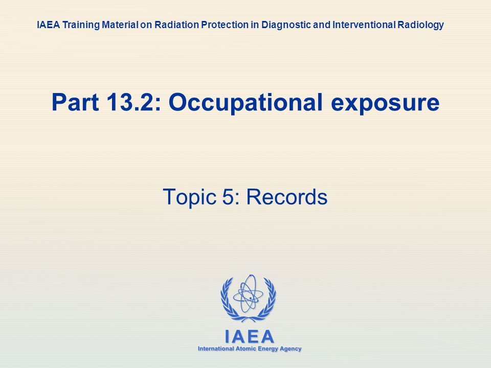 IAEA International Atomic Energy Agency Part 13.2: Occupational exposure Topic 5: Records IAEA Training Material on Radiation Protection in Diagnostic