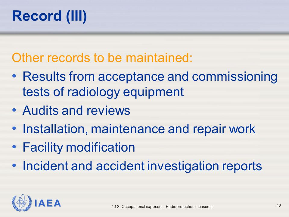IAEA 13.2: Occupational exposure - Radioprotection measures 40 Record (III) Other records to be maintained: Results from acceptance and commissioning