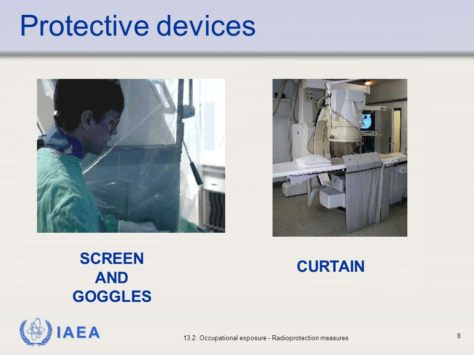 IAEA 13.2: Occupational exposure - Radioprotection measures 9 Personal protective equipment Additional protective devices should be available in fluoroscopy and interventional radiology rooms which include: Ceiling suspended protective screens.