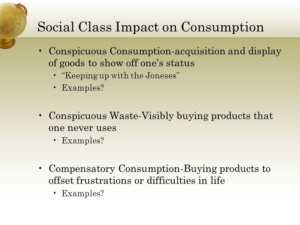 Social Class Impact on Consumption Conspicuous Consumption-acquisition and display of goods to show off one's status Keeping up with the Joneses Examples.