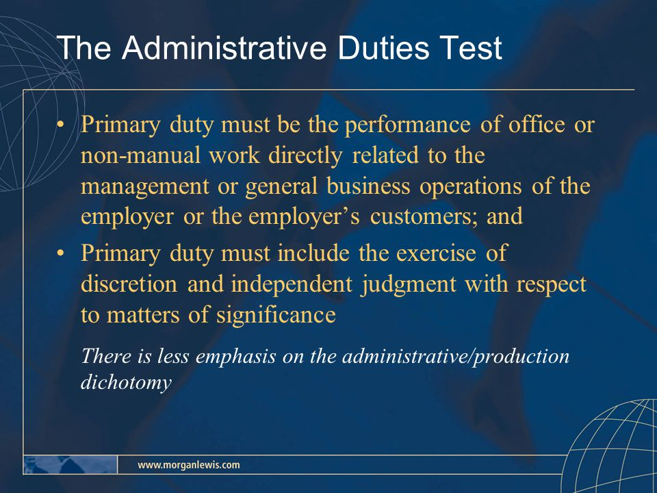 The Administrative Duties Test Primary duty must be the performance of office or non-manual work directly related to the management or general business operations of the employer or the employer's customers; and Primary duty must include the exercise of discretion and independent judgment with respect to matters of significance There is less emphasis on the administrative/production dichotomy