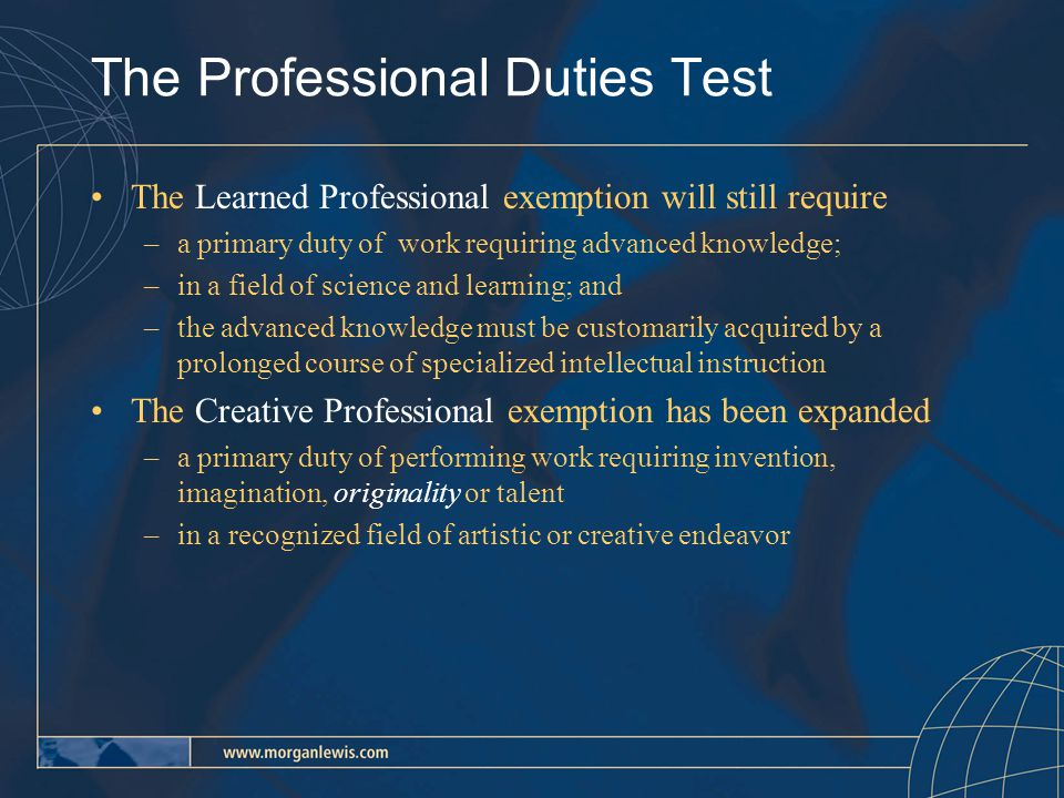 The Professional Duties Test The Learned Professional exemption will still require –a primary duty of work requiring advanced knowledge; –in a field of science and learning; and –the advanced knowledge must be customarily acquired by a prolonged course of specialized intellectual instruction The Creative Professional exemption has been expanded –a primary duty of performing work requiring invention, imagination, originality or talent –in a recognized field of artistic or creative endeavor
