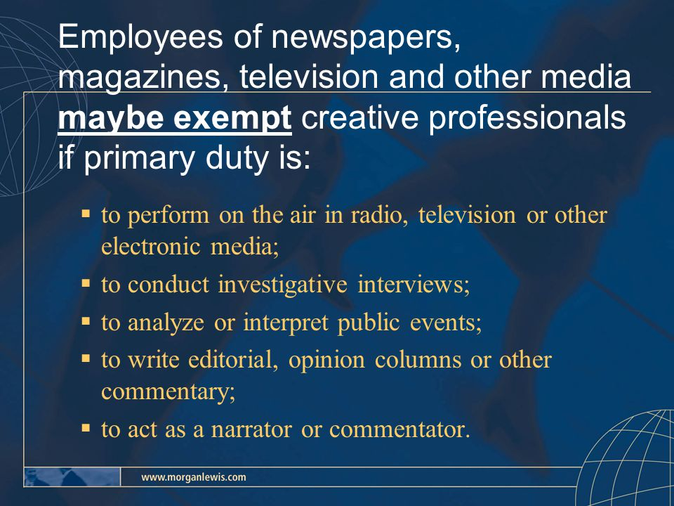 Employees of newspapers, magazines, television and other media maybe exempt creative professionals if primary duty is:  to perform on the air in radio, television or other electronic media;  to conduct investigative interviews;  to analyze or interpret public events;  to write editorial, opinion columns or other commentary;  to act as a narrator or commentator.