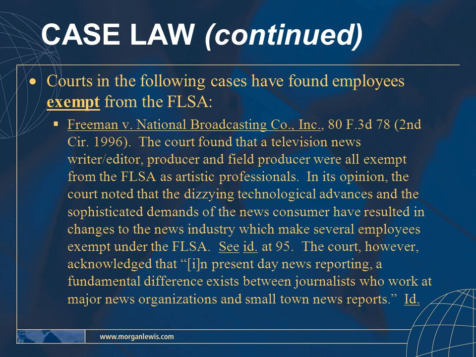 CASE LAW (continued)  Courts in the following cases have found employees exempt from the FLSA:  Freeman v.