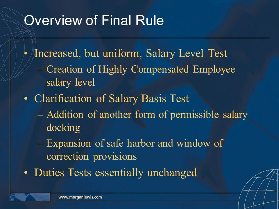 Salary Level Tests Minimum salary/fee level is $455 per week –Executive employees must be paid on a salary basis –Administrative employees may be paid on a salary basis or a fee basis –Professional employees may be paid on a salary basis or fee basis –Computer Employees may be paid: on a salary/fee basis of $455 per week or, in the alternative, an hourly rate of at least $27.63 –There is no minimum compensation level or required method of payment for Outside Sales employees
