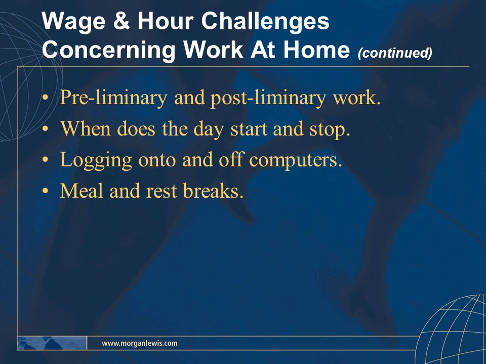 Wage & Hour Challenges Concerning Work At Home (continued) Pre-liminary and post-liminary work.
