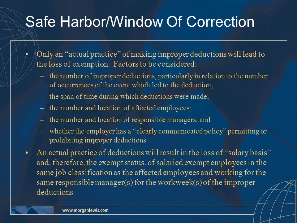 Safe Harbor/Window Of Correction (continued) –Isolated or inadvertent deductions may be cured by the reimbursement of the improper deductions Any employer will not lose the exemption for any employees subject to improper deductions, if: –it has a clearly communicated policy that prohibits improper pay deductions –the policy includes a complaint mechanism, –the employer reimburses employees for improper deductions and makes a good faith commitment to comply with its policy in the future unless –the employer continues to make improper deductions after receiving complaints The best evidence of a clearly communicated policy is a written policy that was distributed to employees prior to the improper pay deductions