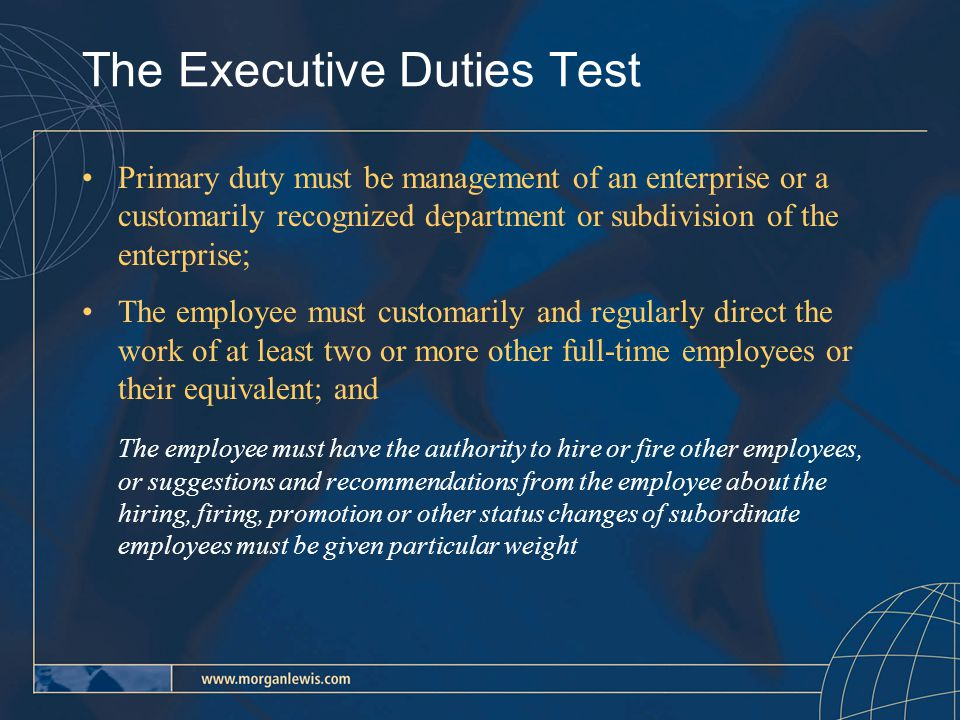 The Executive Duties Test Primary duty must be management of an enterprise or a customarily recognized department or subdivision of the enterprise; The employee must customarily and regularly direct the work of at least two or more other full-time employees or their equivalent; and The employee must have the authority to hire or fire other employees, or suggestions and recommendations from the employee about the hiring, firing, promotion or other status changes of subordinate employees must be given particular weight