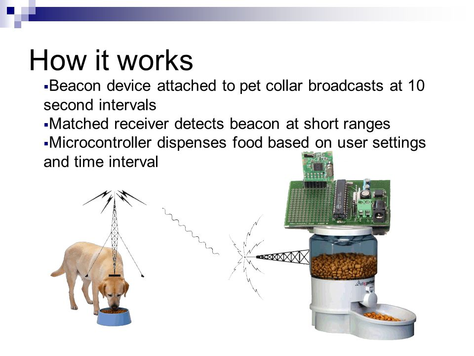 How it works  Beacon device attached to pet collar broadcasts at 10 second intervals  Matched receiver detects beacon at short ranges  Microcontroller dispenses food based on user settings and time interval