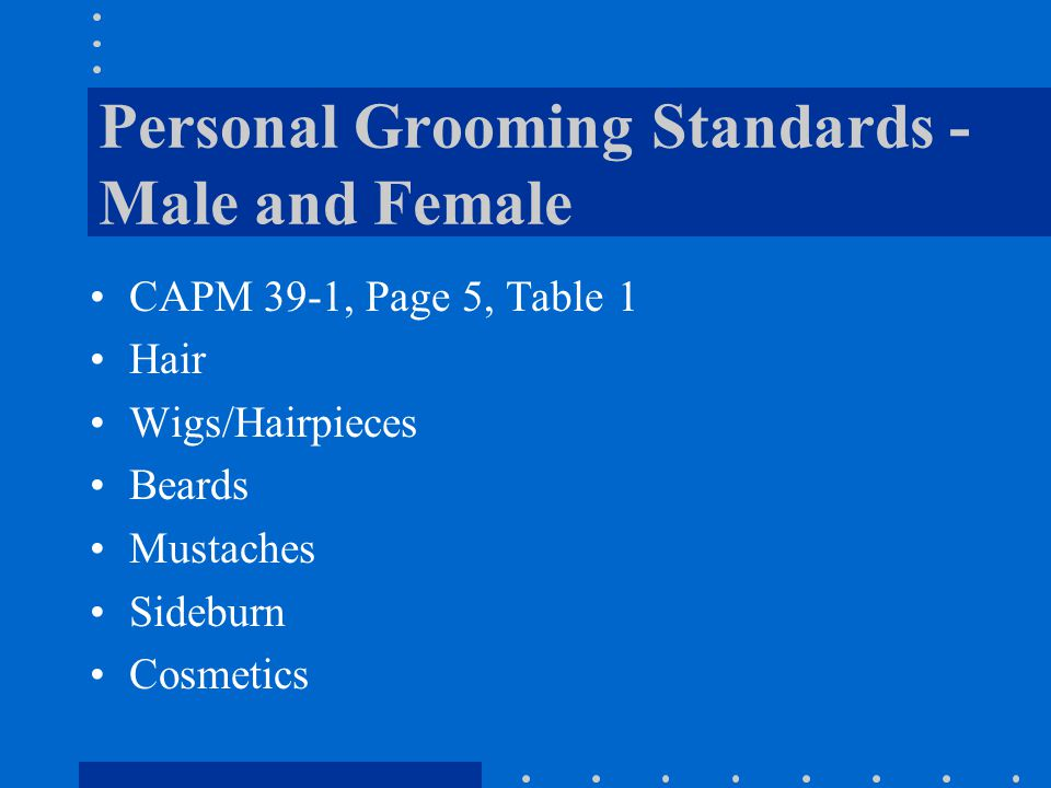Personal Grooming Standards - Male and Female CAPM 39-1, Page 5, Table 1 Hair Wigs/Hairpieces Beards Mustaches Sideburn Cosmetics
