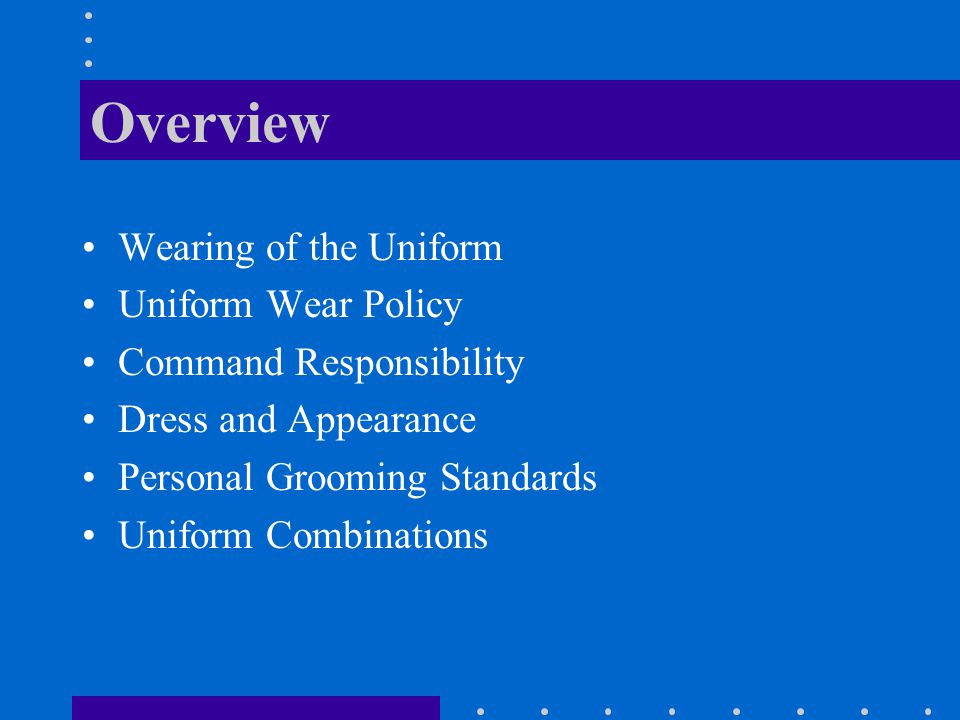Overview Wearing of the Uniform Uniform Wear Policy Command Responsibility Dress and Appearance Personal Grooming Standards Uniform Combinations