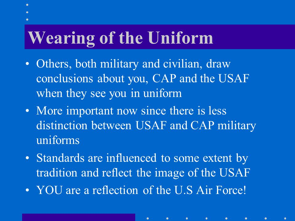 Wearing of the Uniform Others, both military and civilian, draw conclusions about you, CAP and the USAF when they see you in uniform More important no