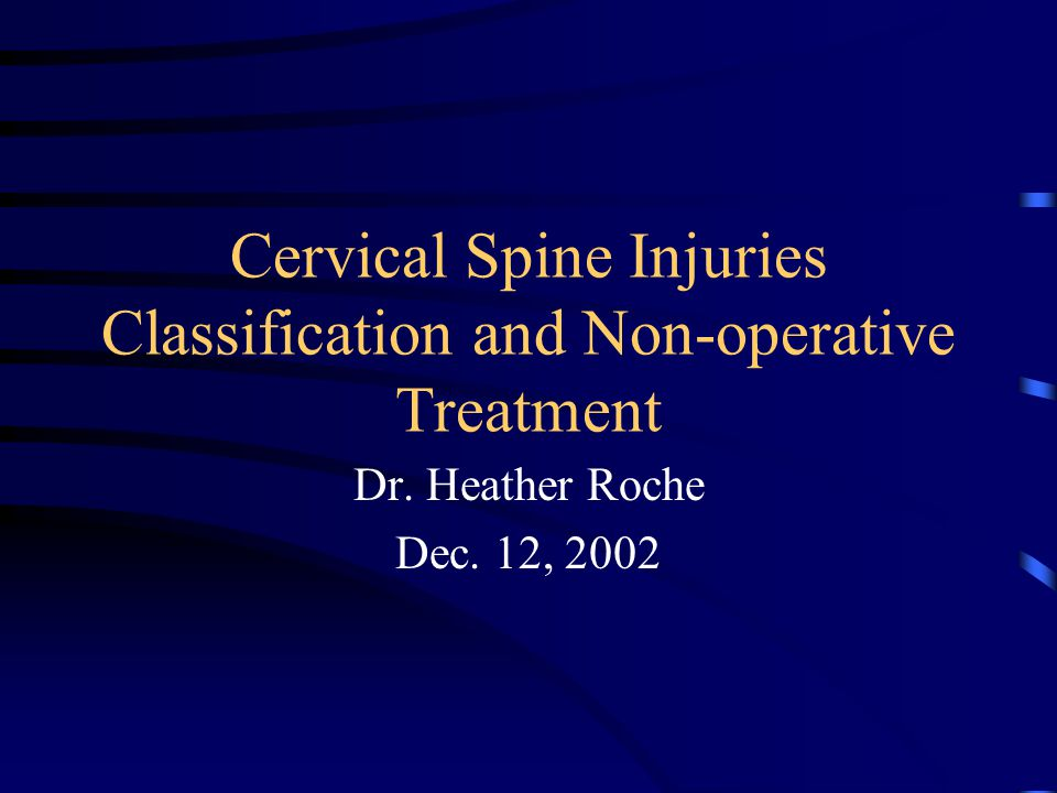 Cervical Spine Injuries Classification and Non-operative Treatment Dr. Heather Roche Dec. 12, 2002