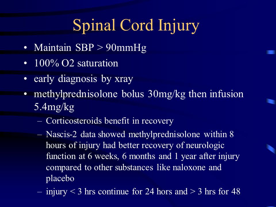 Spinal Cord Injury Maintain SBP > 90mmHg 100% O2 saturation early diagnosis by xray methylprednisolone bolus 30mg/kg then infusion 5.4mg/kg –Corticost