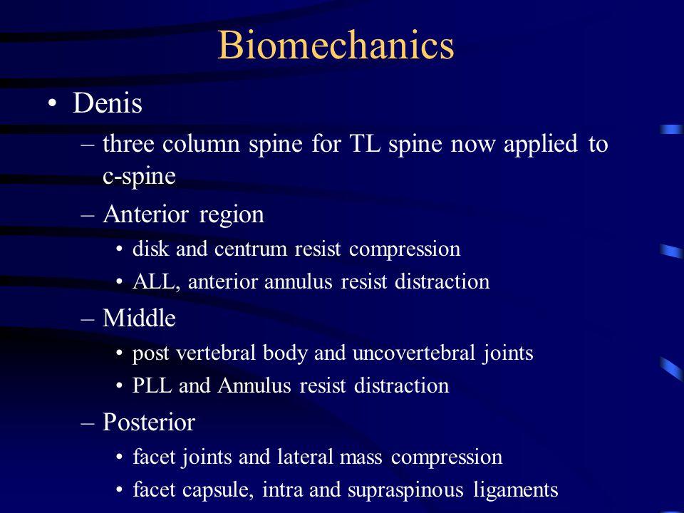 Biomechanics Denis –three column spine for TL spine now applied to c-spine –Anterior region disk and centrum resist compression ALL, anterior annulus