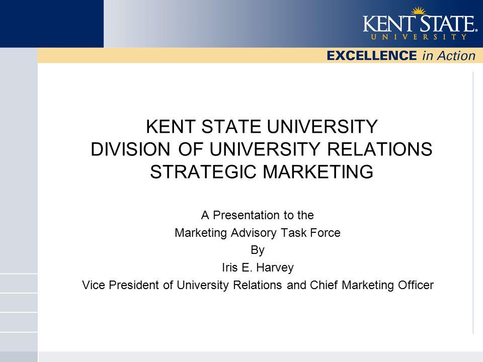 KENT STATE UNIVERSITY DIVISION OF UNIVERSITY RELATIONS STRATEGIC MARKETING A Presentation to the Marketing Advisory Task Force By Iris E.