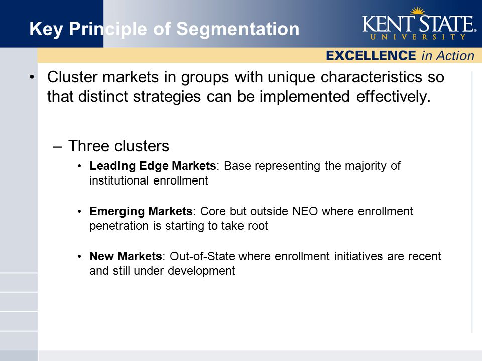 Key Principle of Segmentation Cluster markets in groups with unique characteristics so that distinct strategies can be implemented effectively.