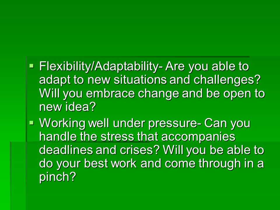  Flexibility/Adaptability- Are you able to adapt to new situations and challenges.