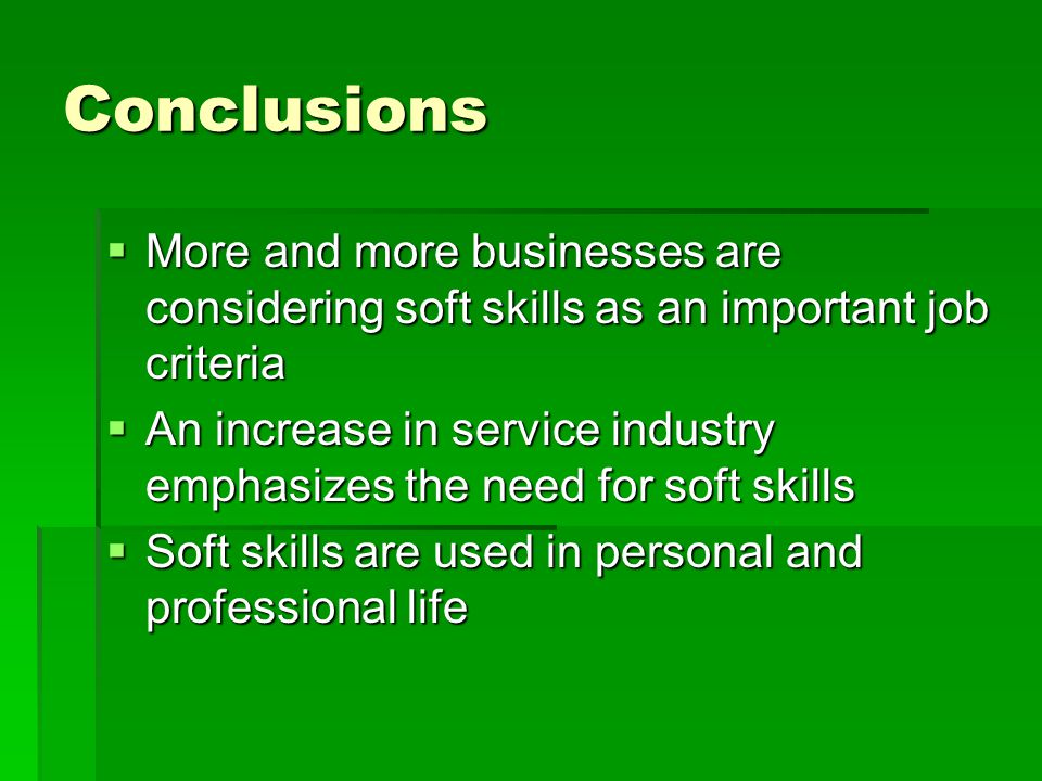 Conclusions  More and more businesses are considering soft skills as an important job criteria  An increase in service industry emphasizes the need for soft skills  Soft skills are used in personal and professional life