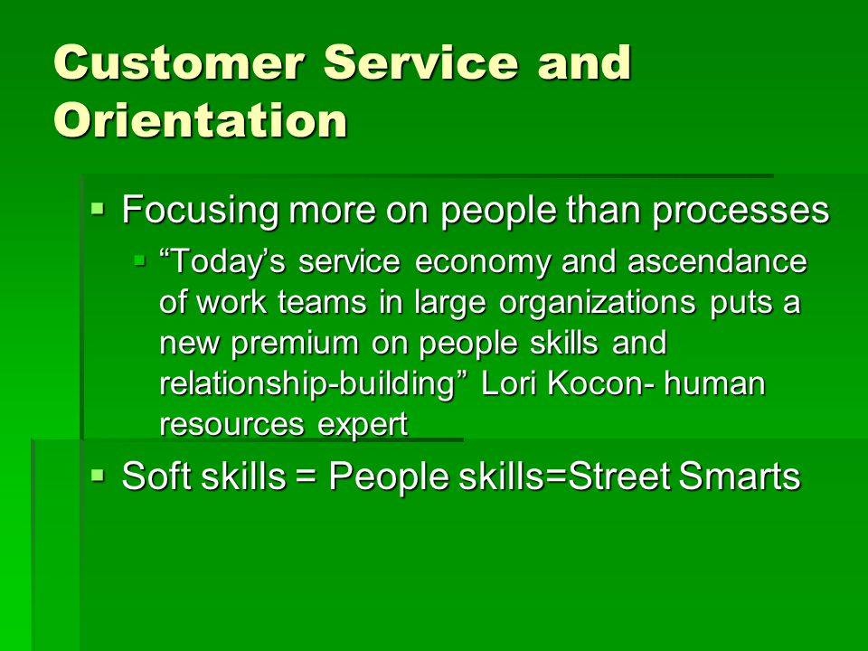 Customer Service and Orientation  Focusing more on people than processes  Today's service economy and ascendance of work teams in large organizations puts a new premium on people skills and relationship-building Lori Kocon- human resources expert  Soft skills = People skills=Street Smarts
