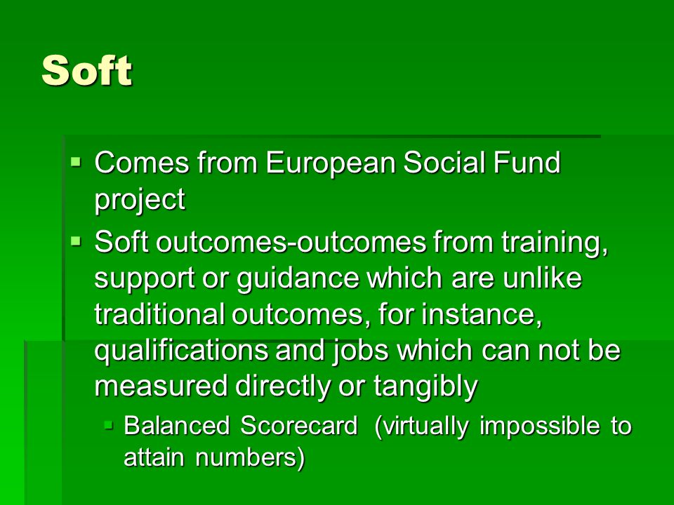 Soft  Comes from European Social Fund project  Soft outcomes-outcomes from training, support or guidance which are unlike traditional outcomes, for instance, qualifications and jobs which can not be measured directly or tangibly  Balanced Scorecard (virtually impossible to attain numbers)