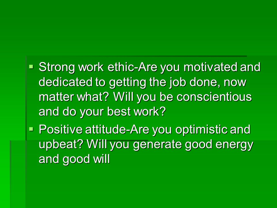  Strong work ethic-Are you motivated and dedicated to getting the job done, now matter what.