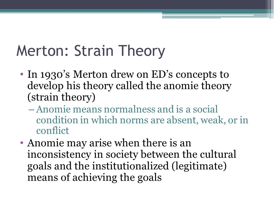 Strain Theory Example: Success According to Merton, the US culture puts too much emphasis on success as a valued goal – Parents, teachers, coaches, the media prod student to achieve the American Dream Success motivates people to work hard but at the same time people are not equally provided with the legitimate means for achieving success This produces a strain among people in the lower classes pressuring them to achieve success through innovation- using legitimate means of achieving success