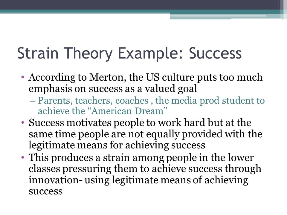 Strain Theory Example: Success According to Merton, the US culture puts too much emphasis on success as a valued goal – Parents, teachers, coaches, th