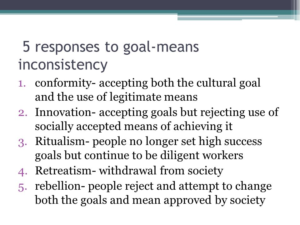 5 responses to goal-means inconsistency 1.conformity- accepting both the cultural goal and the use of legitimate means 2.Innovation- accepting goals b