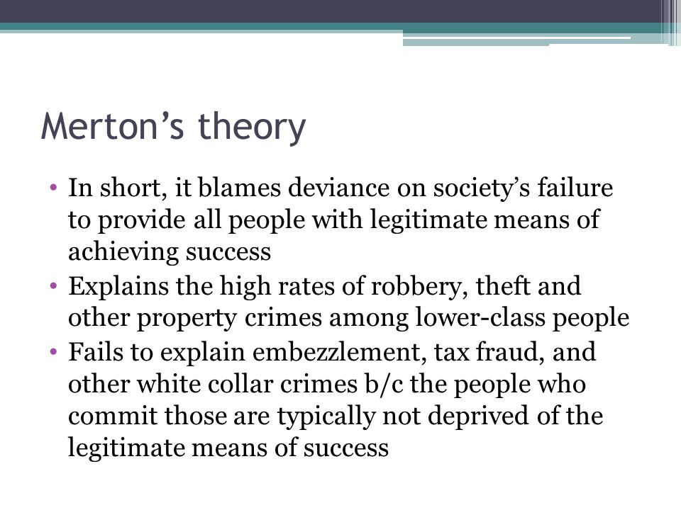 Merton's theory In short, it blames deviance on society's failure to provide all people with legitimate means of achieving success Explains the high r