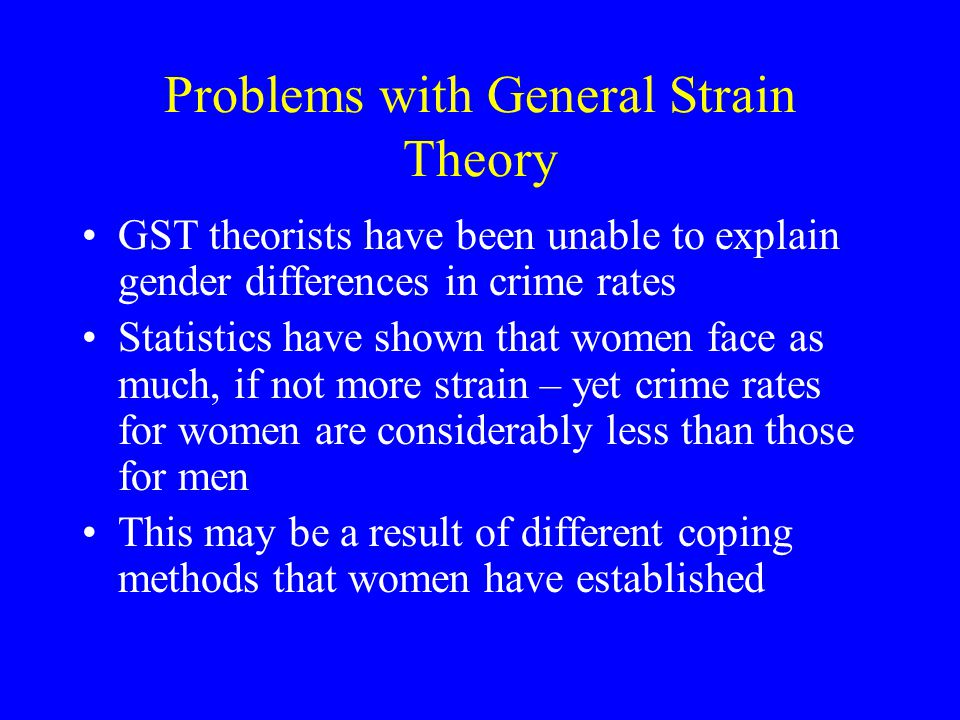 Problems with General Strain Theory GST theorists have been unable to explain gender differences in crime rates Statistics have shown that women face