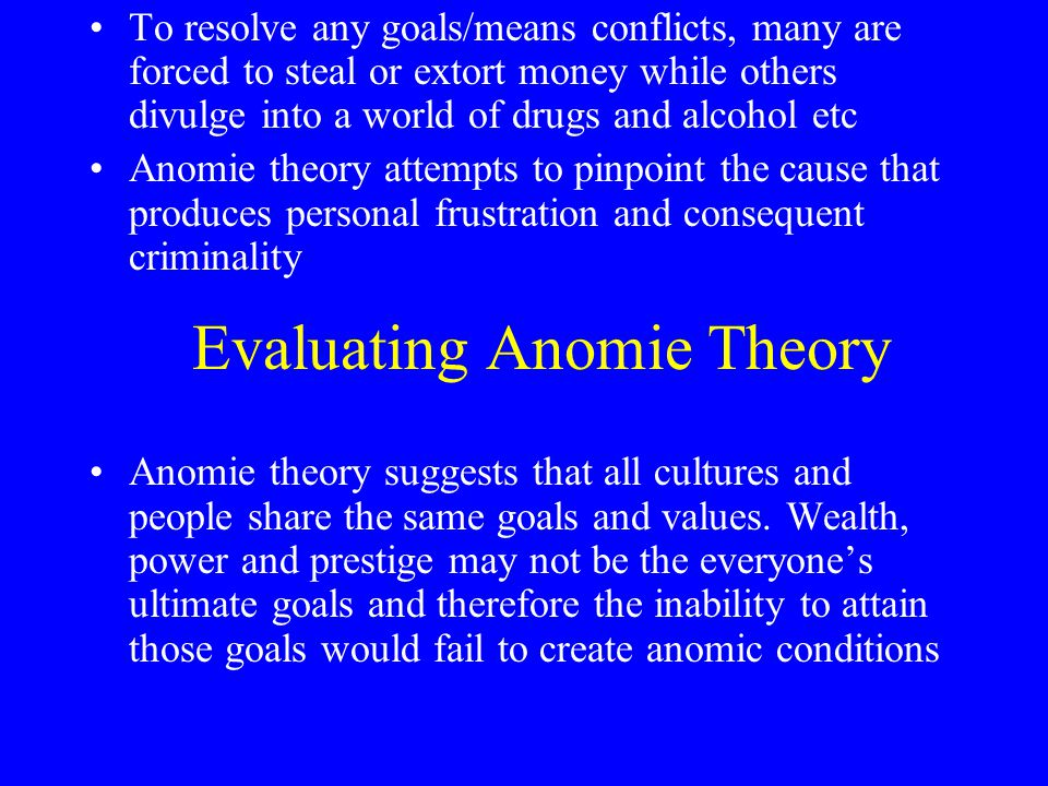 Evaluating Anomie Theory To resolve any goals/means conflicts, many are forced to steal or extort money while others divulge into a world of drugs and