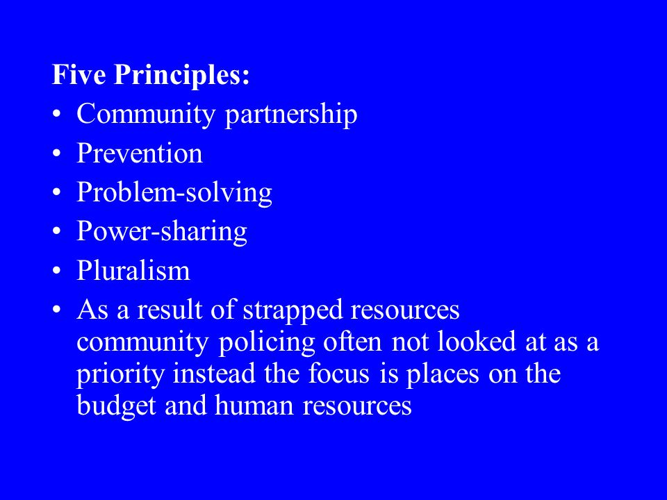 Five Principles: Community partnership Prevention Problem-solving Power-sharing Pluralism As a result of strapped resources community policing often n
