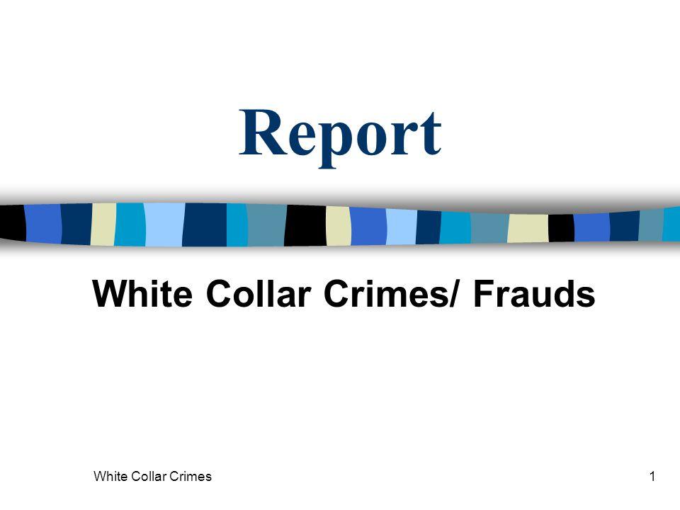 White Collar Crimes1 Report White Collar Crimes/ Frauds
