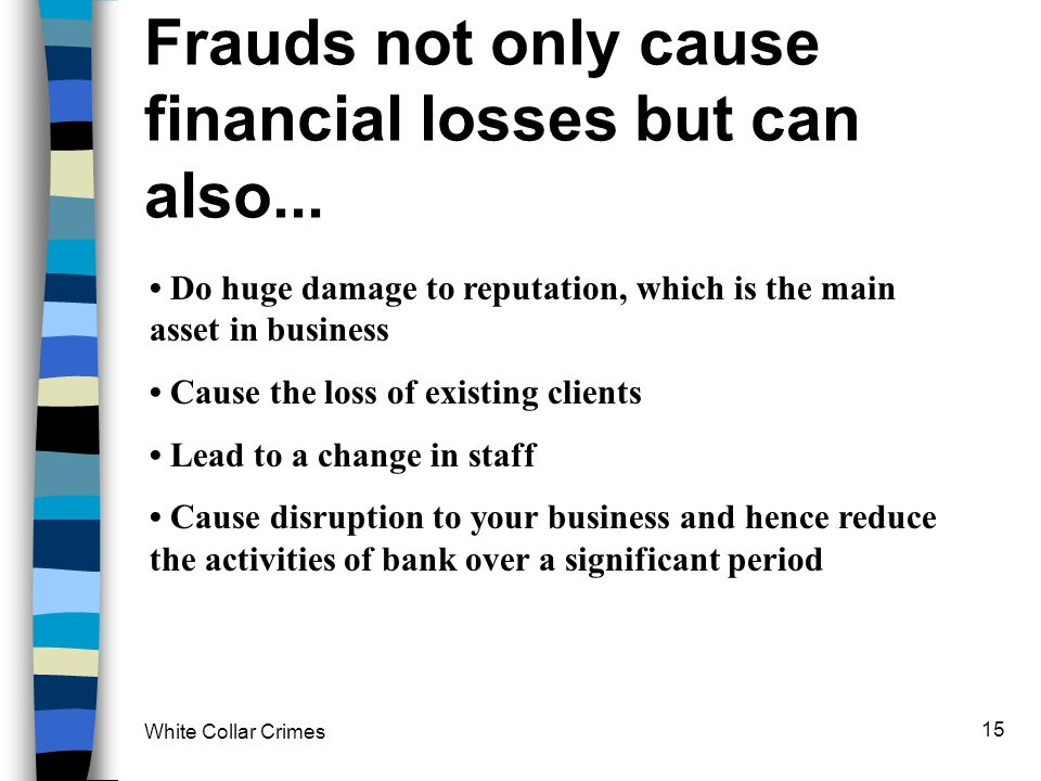 White Collar Crimes 15 Frauds not only cause financial losses but can also... Do huge damage to reputation, which is the main asset in business Cause