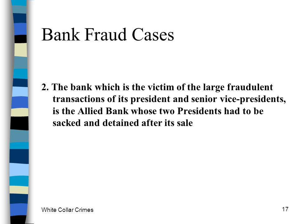 White Collar Crimes 17 Bank Fraud Cases 2. The bank which is the victim of the large fraudulent transactions of its president and senior vice-presiden