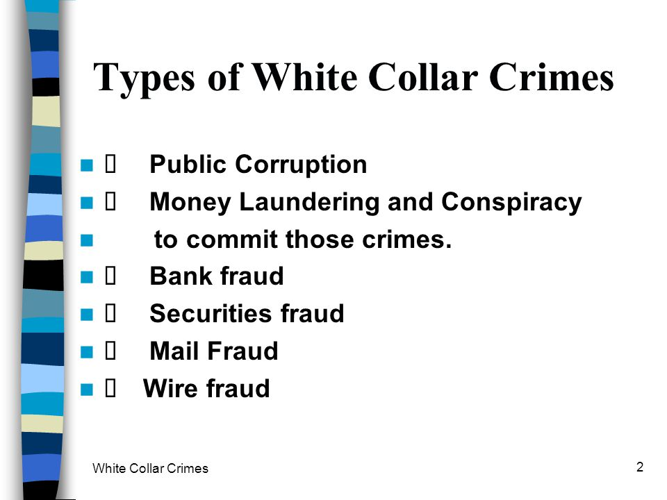 White Collar Crimes 2 Types of White Collar Crimes Public Corruption Money Laundering and Conspiracy to commit those crimes. Bank fraud Securities fra